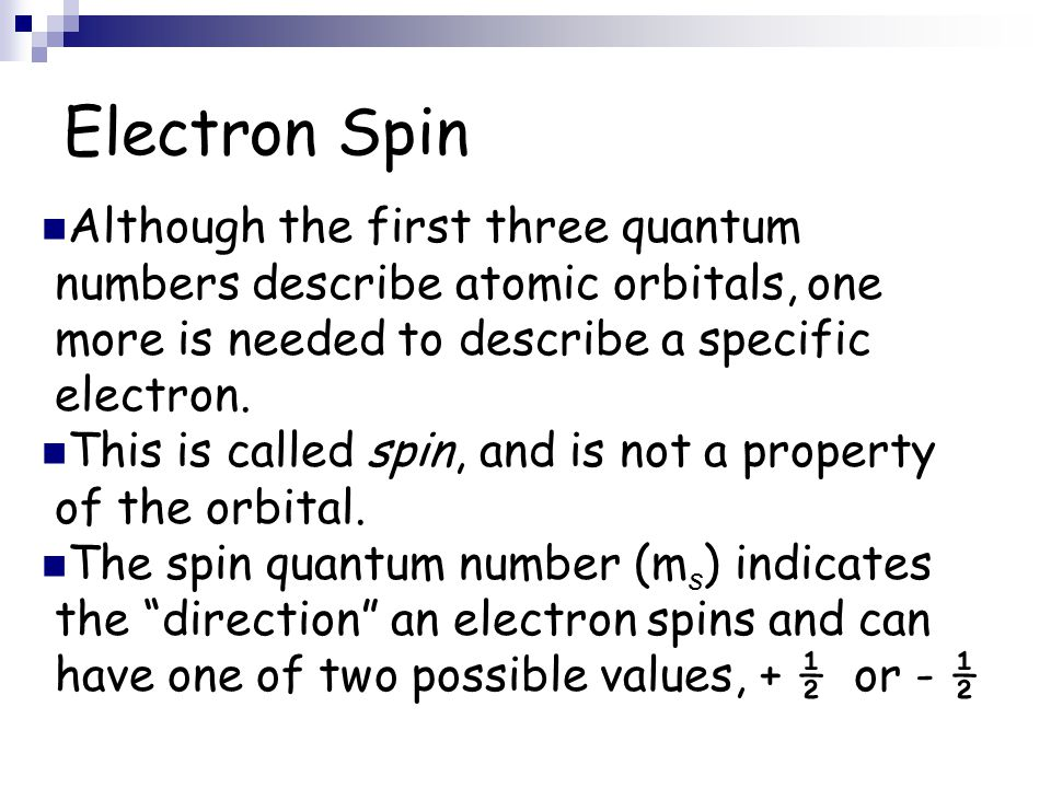 Electron Spin Although the first three quantum numbers describe atomic orbitals, one more is needed to describe a specific electron. This is called sp
