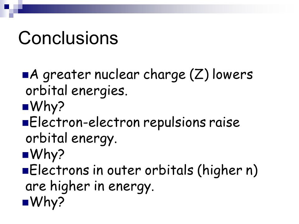 Conclusions A greater nuclear charge (Z) lowers orbital energies. Why? Electron-electron repulsions raise orbital energy. Why? Electrons in outer orbi