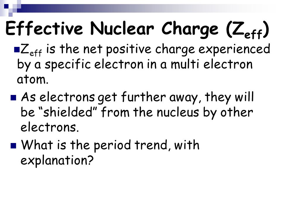 Effective Nuclear Charge (Z eff ) Z eff is the net positive charge experienced by a specific electron in a multi electron atom. As electrons get furth