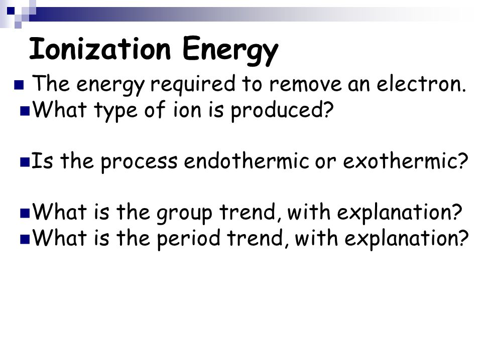 Ionization Energy The energy required to remove an electron. What type of ion is produced? Is the process endothermic or exothermic? What is the group