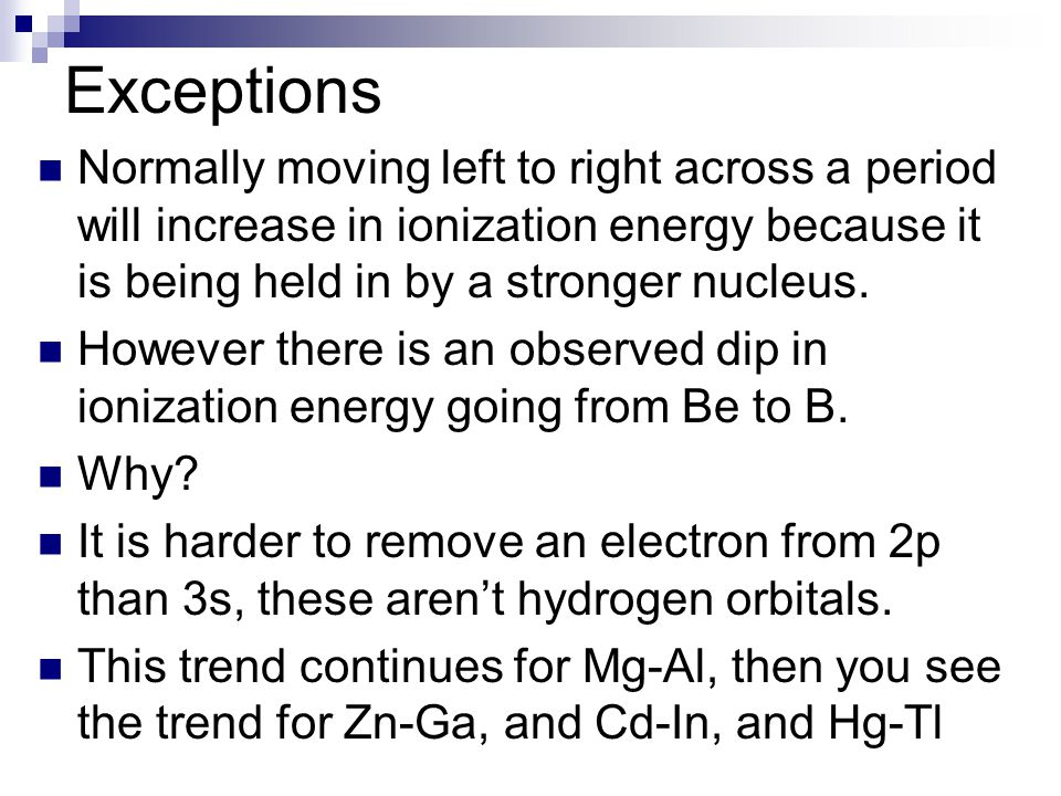Exceptions Normally moving left to right across a period will increase in ionization energy because it is being held in by a stronger nucleus. However