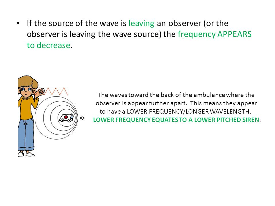 If the source of the wave is leaving an observer (or the observer is leaving the wave source) the frequency APPEARS to decrease. The waves toward the