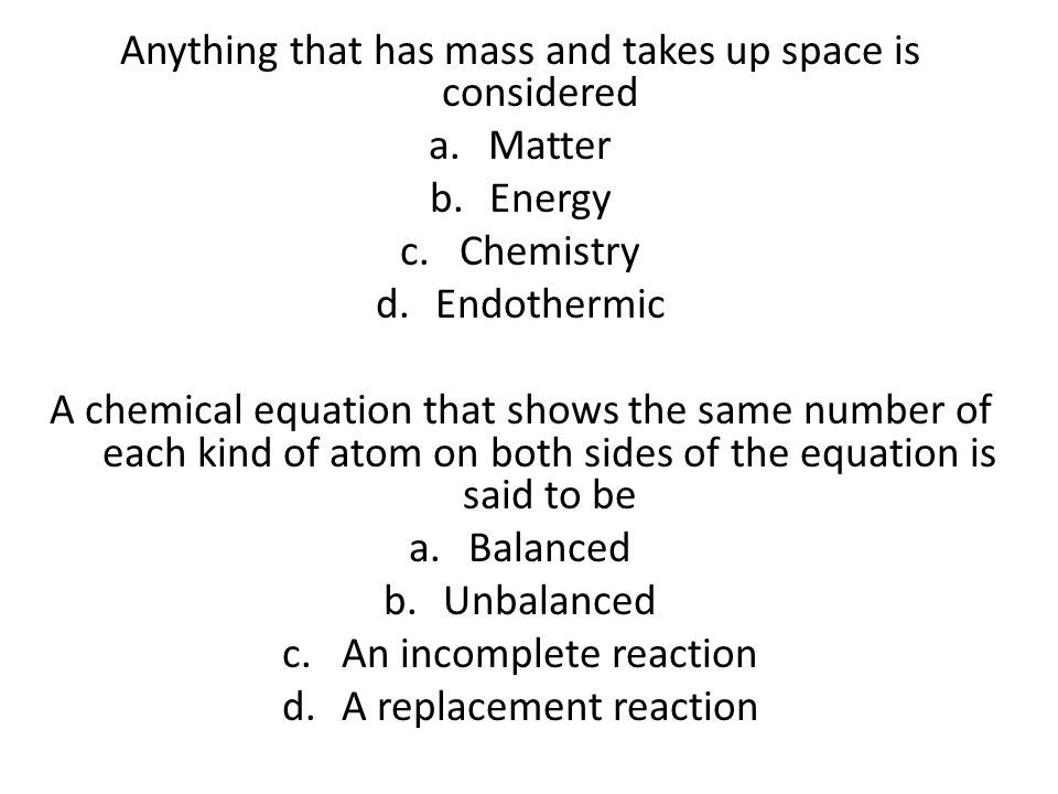 Anything that has mass and takes up space is considered a.Matter b.Energy c.Chemistry d.Endothermic A chemical equation that shows the same number of