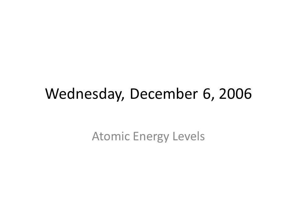 Wednesday, December 6, 2006 Atomic Energy Levels