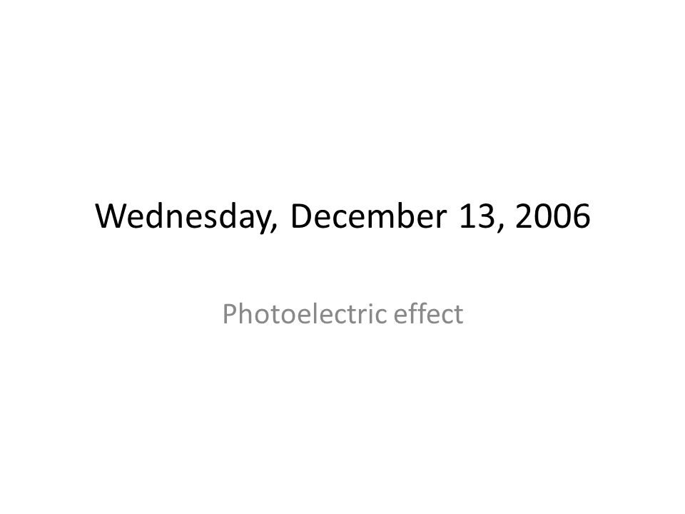 Wednesday, December 13, 2006 Photoelectric effect