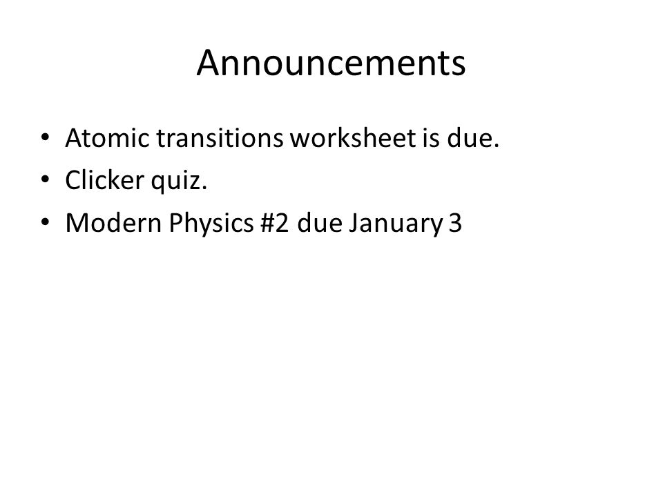 Announcements Atomic transitions worksheet is due. Clicker quiz. Modern Physics #2 due January 3