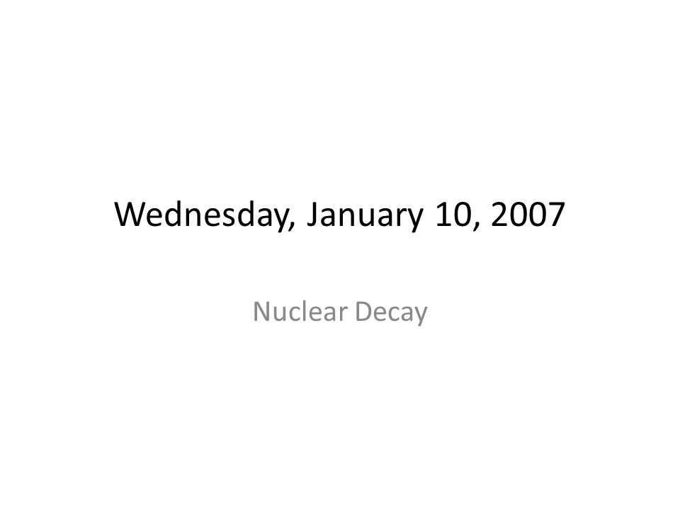 Wednesday, January 10, 2007 Nuclear Decay