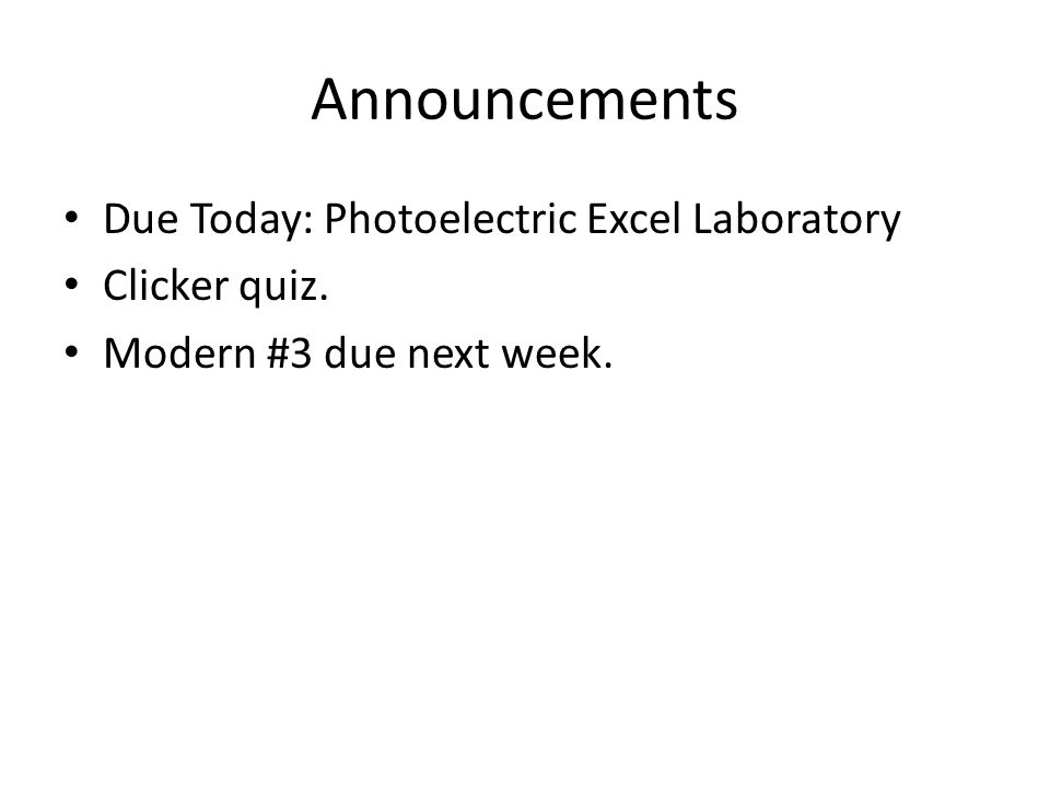 Announcements Due Today: Photoelectric Excel Laboratory Clicker quiz. Modern #3 due next week.