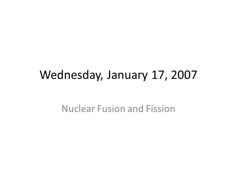 Wednesday, January 17, 2007 Nuclear Fusion and Fission