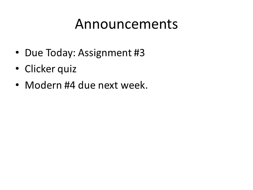 Announcements Due Today: Assignment #3 Clicker quiz Modern #4 due next week.