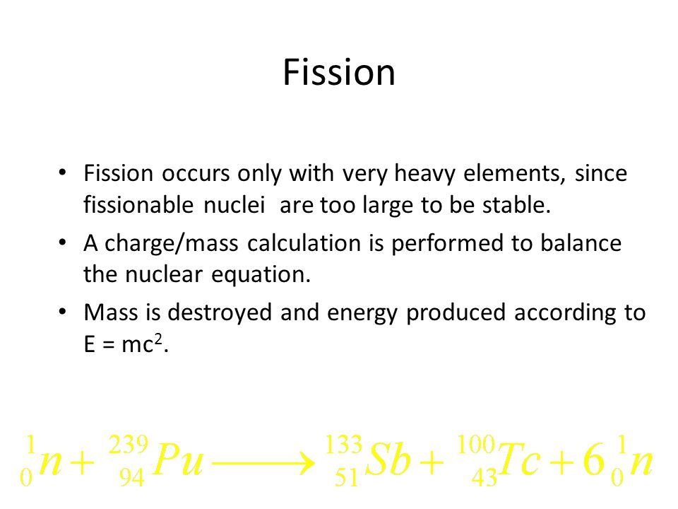 Fission Fission occurs only with very heavy elements, since fissionable nuclei are too large to be stable.