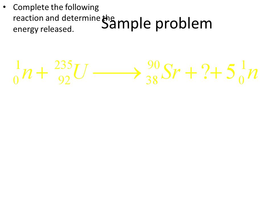 Sample problem Complete the following reaction and determine the energy released.