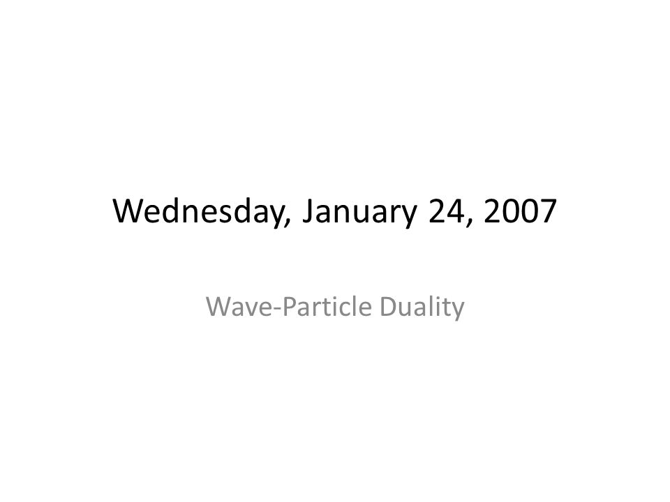 Wednesday, January 24, 2007 Wave-Particle Duality
