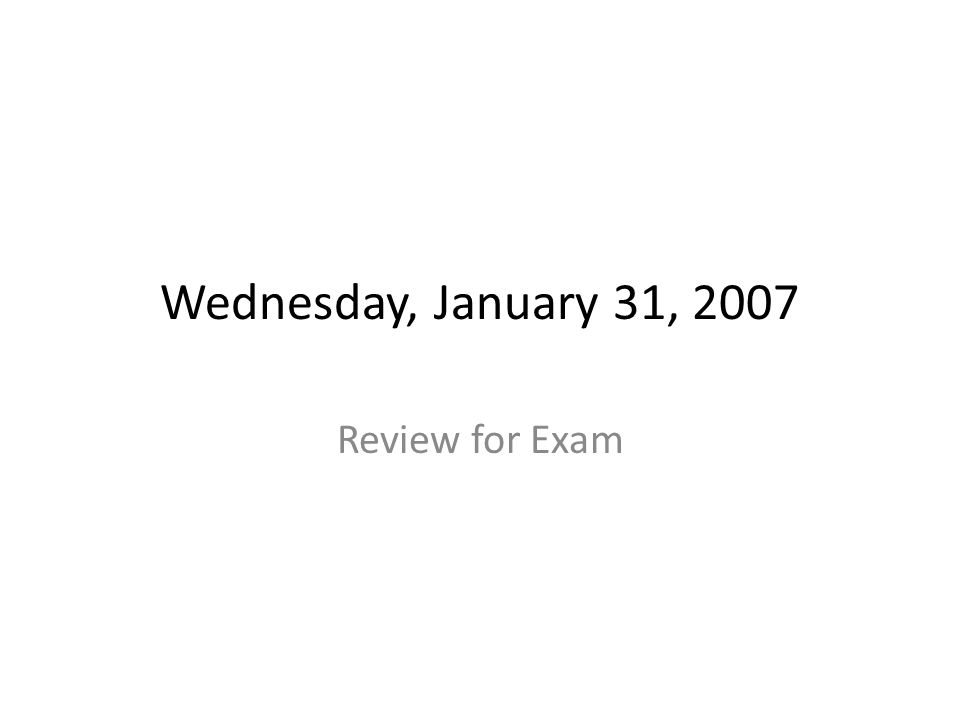 Wednesday, January 31, 2007 Review for Exam