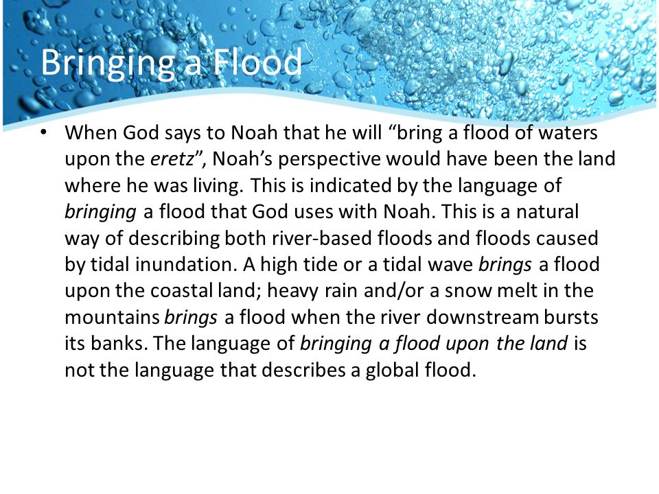 Bringing a Flood When God says to Noah that he will bring a flood of waters upon the eretz , Noah's perspective would have been the land where he was living.