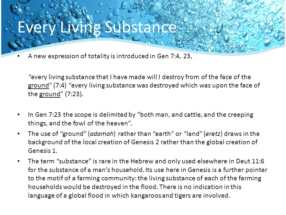 Every Living Substance A new expression of totality is introduced in Gen 7:4, 23, every living substance that I have made will I destroy from of the face of the ground (7:4) every living substance was destroyed which was upon the face of the ground (7:23).