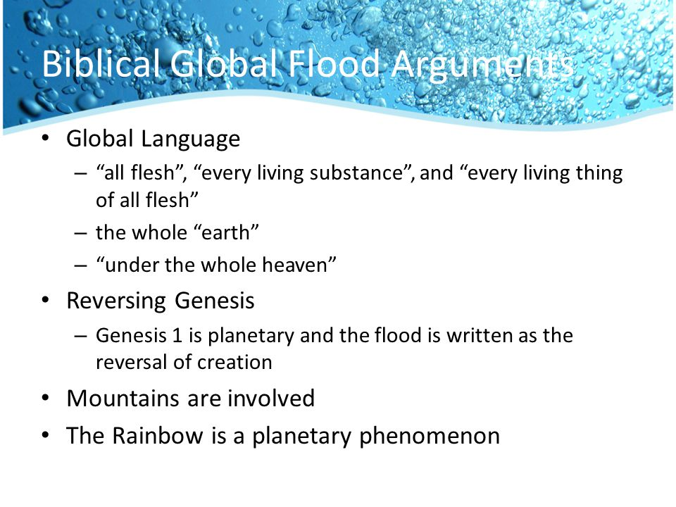Biblical Global Flood Arguments Global Language – all flesh , every living substance , and every living thing of all flesh – the whole earth – under the whole heaven Reversing Genesis – Genesis 1 is planetary and the flood is written as the reversal of creation Mountains are involved The Rainbow is a planetary phenomenon