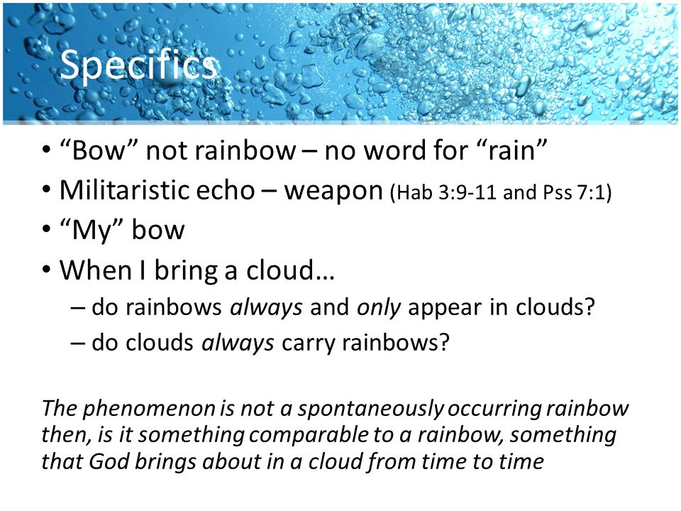 Specifics Bow not rainbow – no word for rain Militaristic echo – weapon (Hab 3:9-11 and Pss 7:1) My bow When I bring a cloud… – do rainbows always and only appear in clouds.