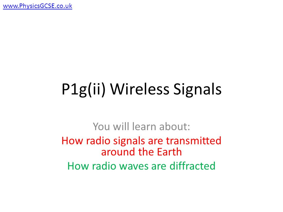 P1g(ii) Wireless Signals You will learn about: How radio signals are transmitted around the Earth How radio waves are diffracted www.PhysicsGCSE.co.uk