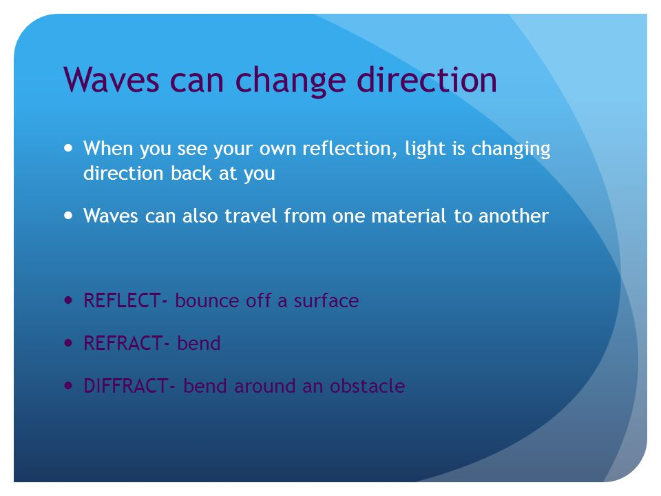 Waves can change direction When you see your own reflection, light is changing direction back at you Waves can also travel from one material to another REFLECT- bounce off a surface REFRACT- bend DIFFRACT- bend around an obstacle
