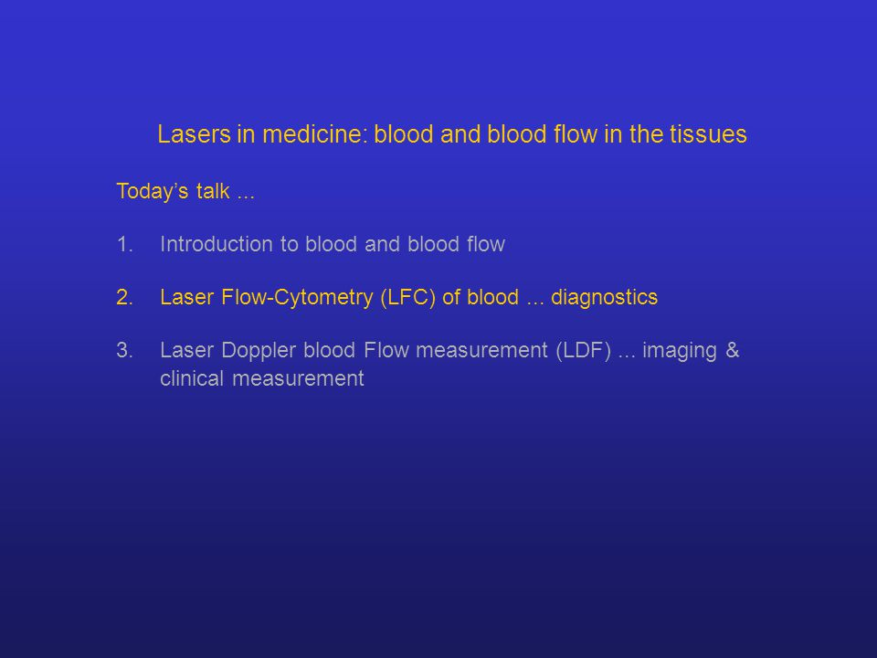 Lasers in medicine: blood and blood flow in the tissues Today's talk... 1.Introduction to blood and blood flow 2.Laser Flow-Cytometry (LFC) of blood..