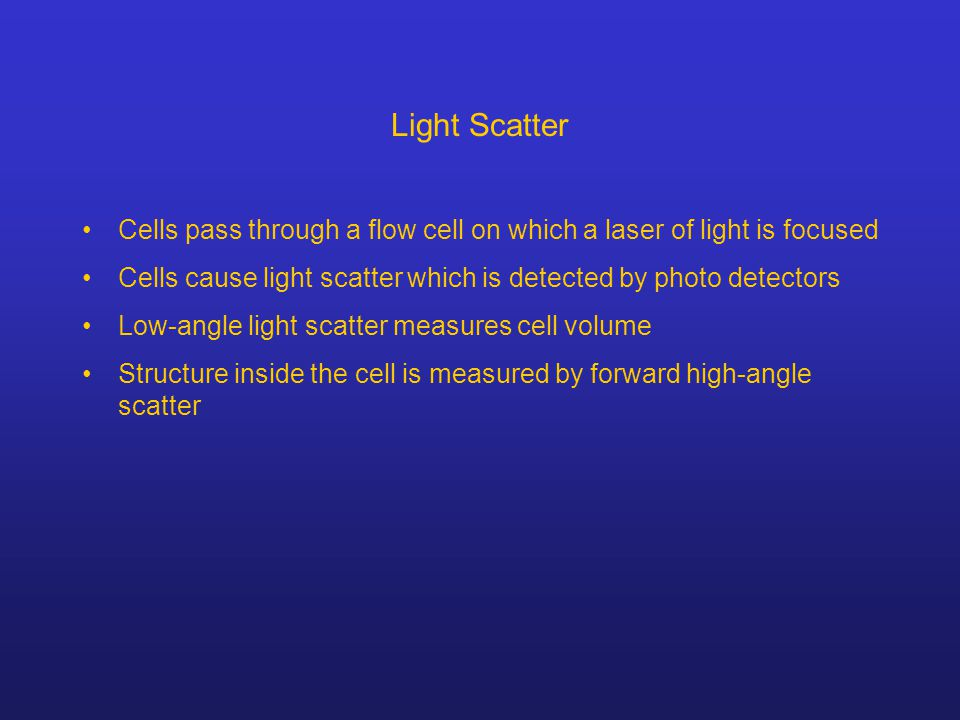 Light Scatter Cells pass through a flow cell on which a laser of light is focused Cells cause light scatter which is detected by photo detectors Low-a