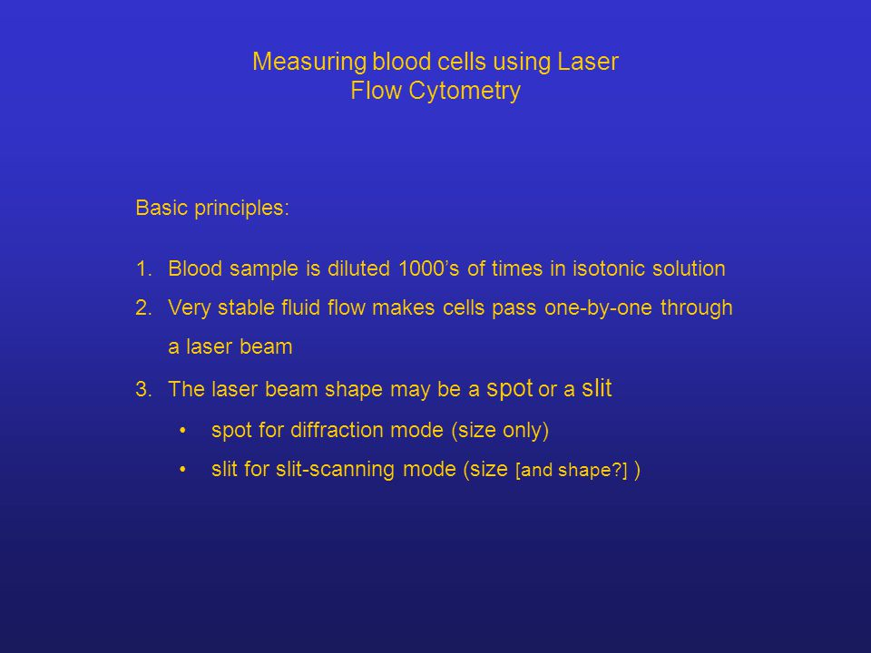 Measuring blood cells using Laser Flow Cytometry Basic principles: 1.Blood sample is diluted 1000's of times in isotonic solution 2.Very stable fluid