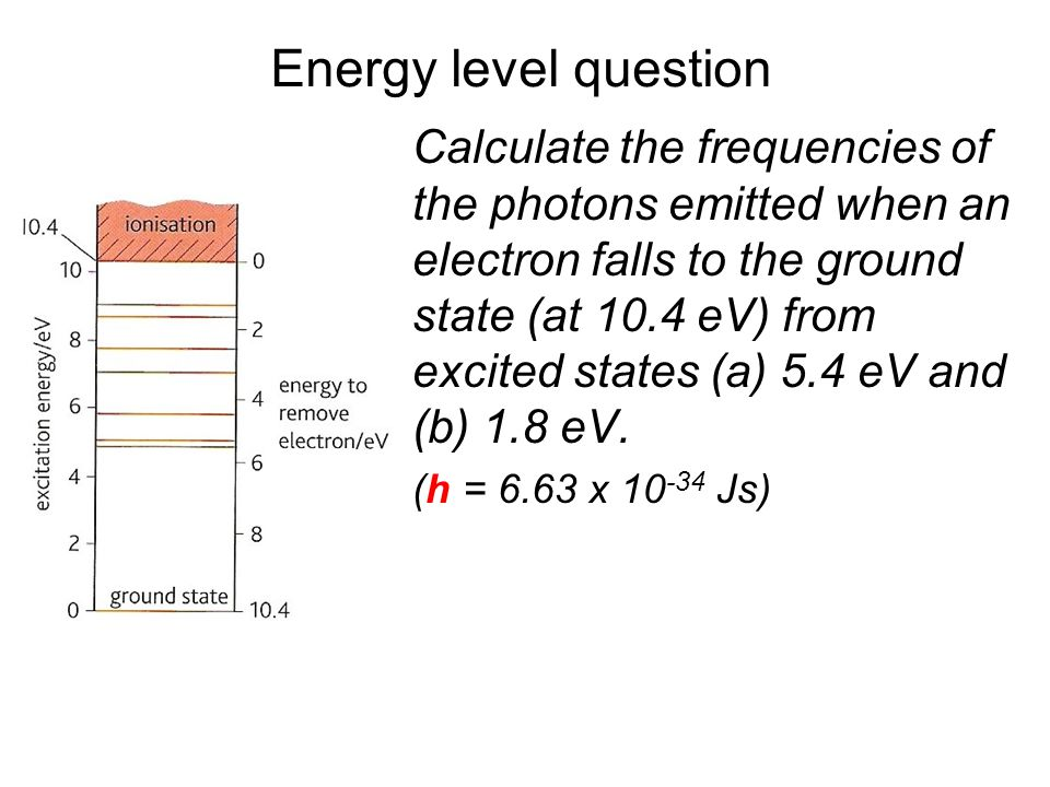 De-excitation Excited states are usually very unstable. Within about 10 - 6 s the electron will fall back to a lower energy level. With each fall in e