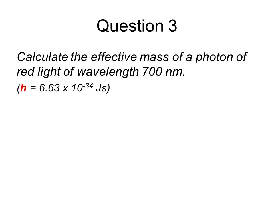 Question 2 Calculate the de Broglie wavelength of a person of mass 70 kg moving at 2 ms -1. (h = 6.63 x 10 -34 Js)