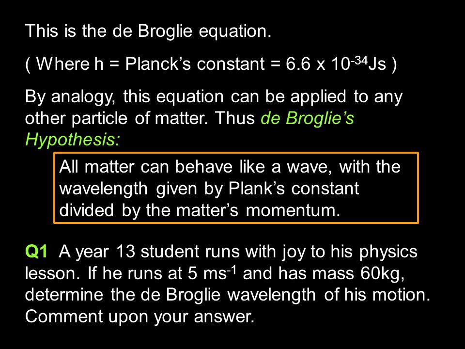 De Broglie's Equation Considering a photon of light, in 1924 Prince Louis Victor de Broglie equated Einstein's mass-energy relation and Planck's equat