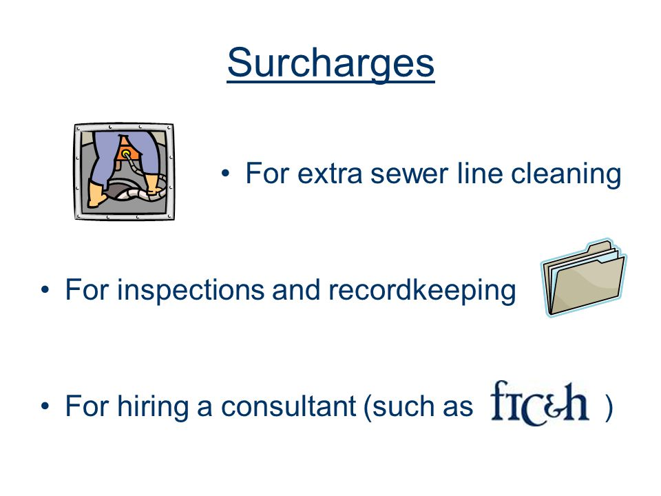 Surcharges For extra sewer line cleaning For inspections and recordkeeping For hiring a consultant (such as )