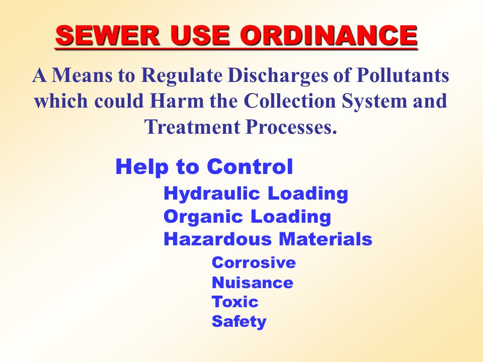 SEWER USE ORDINANCE A Means to Regulate Discharges of Pollutants which could Harm the Collection System and Treatment Processes. Help to Control Hydra