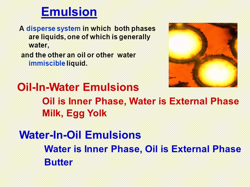 A disperse system in which both phases are liquids, one of which is generally water, and the other an oil or other water immiscible liquid. Emulsion O