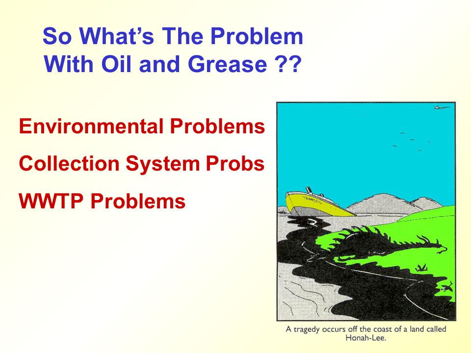 So What's The Problem With Oil and Grease ?? Environmental Problems Collection System Probs WWTP Problems