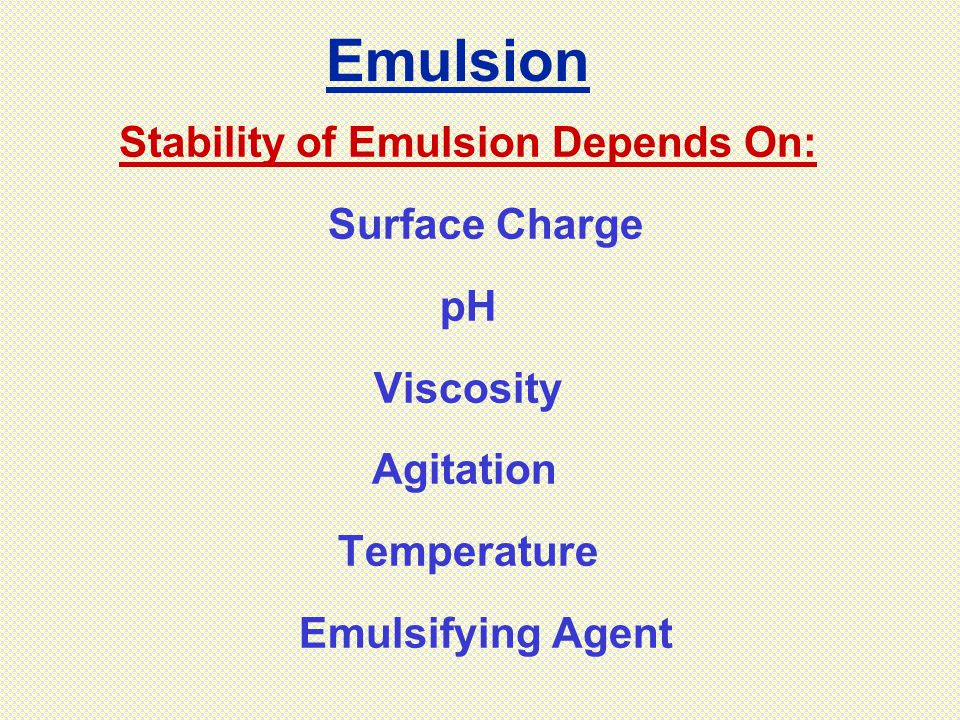Stability of Emulsion Depends On: Surface Charge pH Viscosity Agitation Temperature Emulsifying Agent Emulsion
