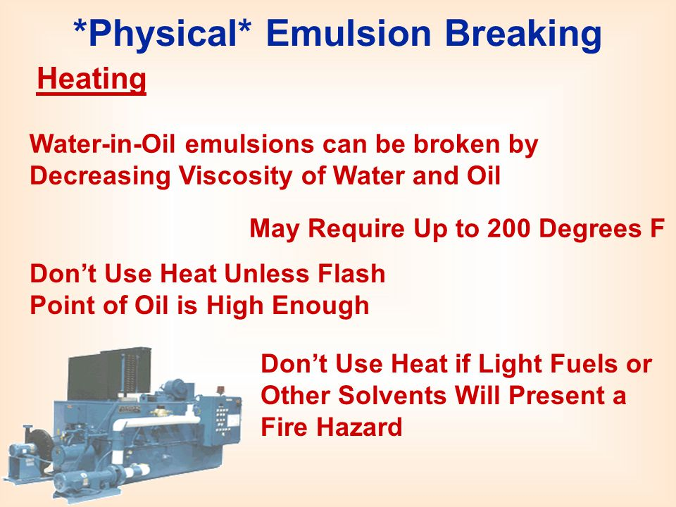 *Physical* Emulsion Breaking Heating Water-in-Oil emulsions can be broken by Decreasing Viscosity of Water and Oil May Require Up to 200 Degrees F Don