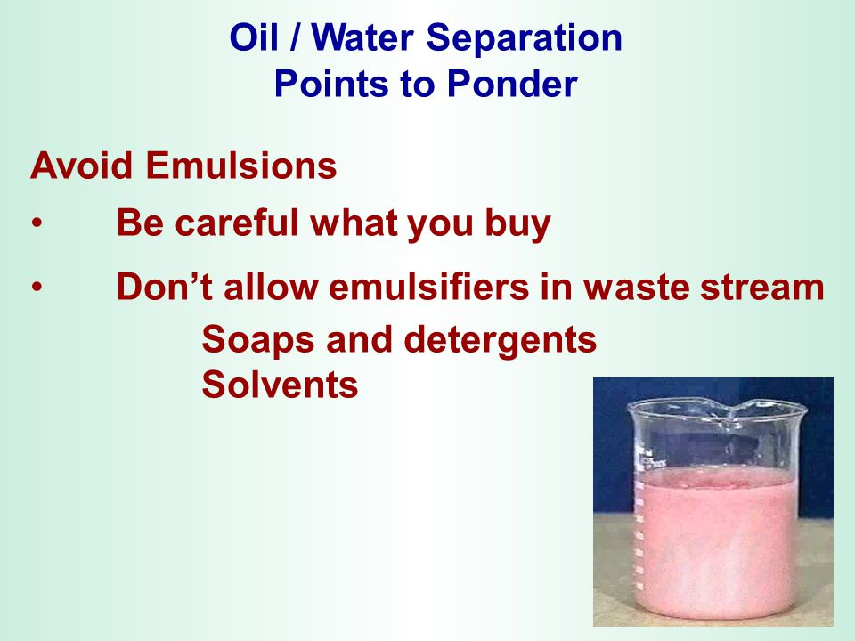 Oil / Water Separation Points to Ponder Avoid Emulsions Be careful what you buy Don't allow emulsifiers in waste stream Soaps and detergents Solvents
