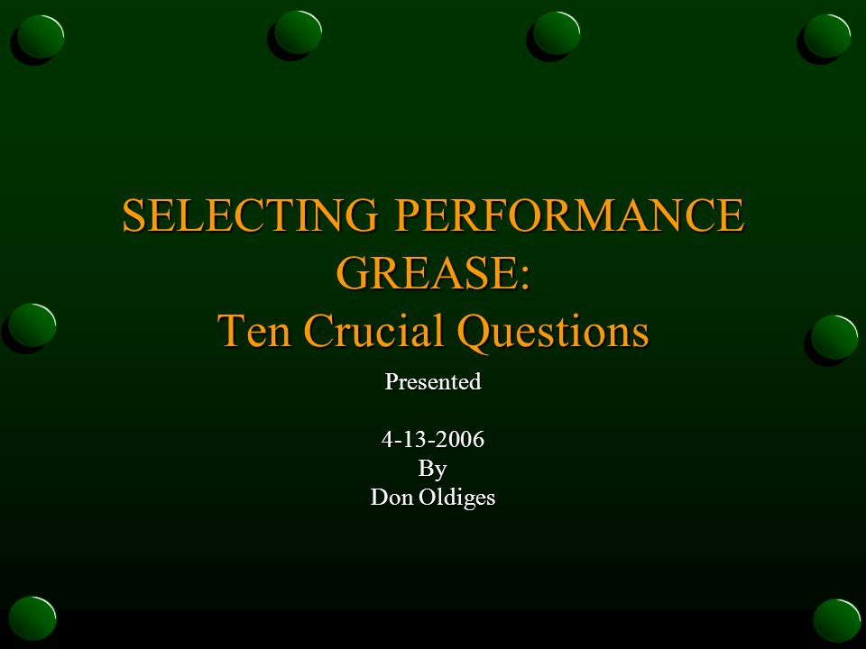 SELECTING PERFORMANCE GREASE: Ten Crucial Questions Presented4-13-2006By Don Oldiges