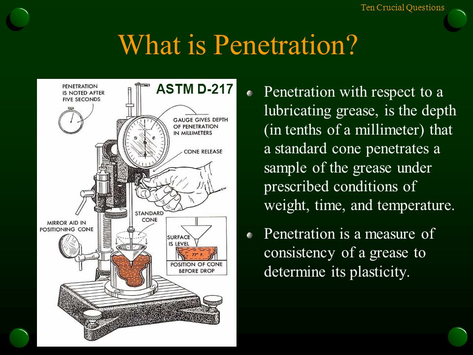 Ten Crucial Questions What is Penetration? Penetration with respect to a lubricating grease, is the depth (in tenths of a millimeter) that a standard