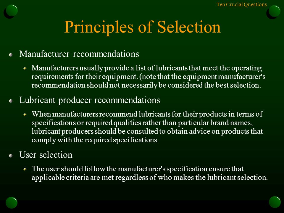 Ten Crucial Questions Principles of Selection Manufacturer recommendations Manufacturers usually provide a list of lubricants that meet the operating requirements for their equipment.