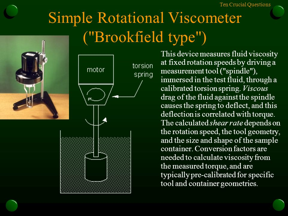 Ten Crucial Questions Simple Rotational Viscometer ( Brookfield type ) This device measures fluid viscosity at fixed rotation speeds by driving a measurement tool ( spindle ), immersed in the test fluid, through a calibrated torsion spring.