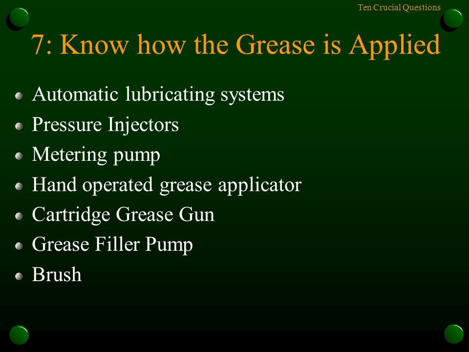 Ten Crucial Questions 7: Know how the Grease is Applied Automatic lubricating systems Pressure Injectors Metering pump Hand operated grease applicator