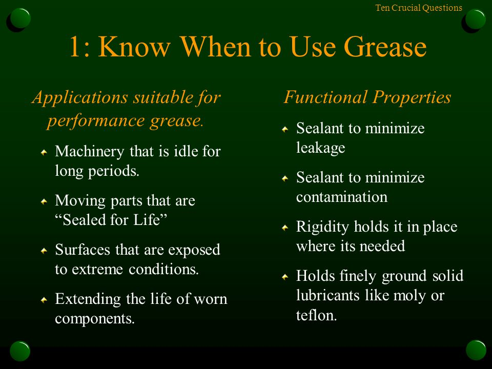 Ten Crucial Questions 1: Know When to Use Grease Applications suitable for performance grease. Machinery that is idle for long periods. Moving parts t