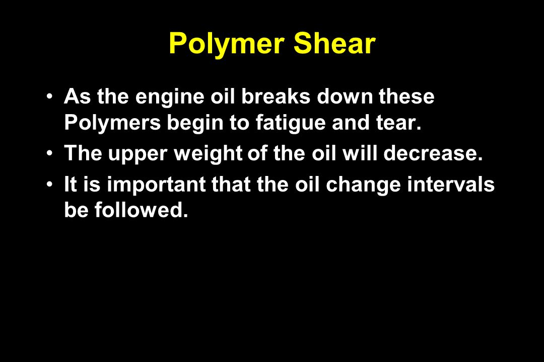 Polymer Shear As the engine oil breaks down these Polymers begin to fatigue and tear. The upper weight of the oil will decrease. It is important that