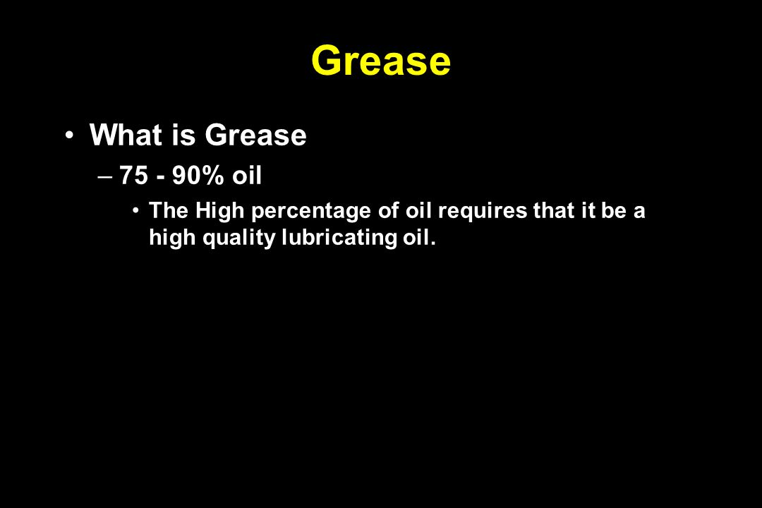 Grease What is Grease –75 - 90% oil The High percentage of oil requires that it be a high quality lubricating oil.