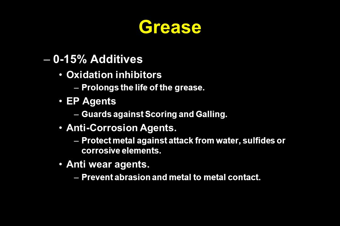 Grease –0-15% Additives Oxidation inhibitors –Prolongs the life of the grease. EP Agents –Guards against Scoring and Galling. Anti-Corrosion Agents. –