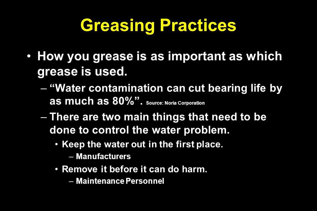 "Greasing Practices How you grease is as important as which grease is used. –""Water contamination can cut bearing life by as much as 80%"". Source: Nori"