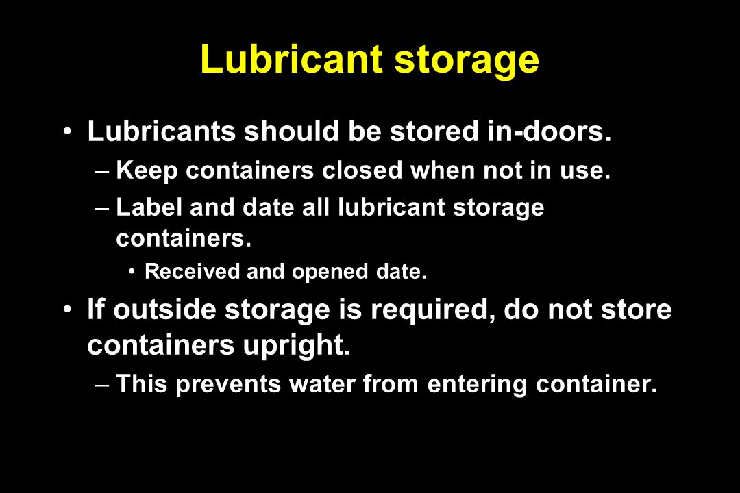 Lubricant storage Lubricants should be stored in-doors. –Keep containers closed when not in use. –Label and date all lubricant storage containers. Rec