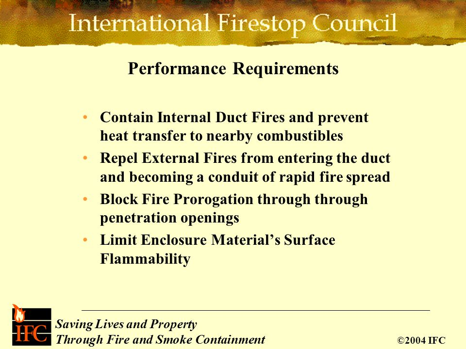 Saving Lives and Property Through Fire and Smoke Containment ©2004 IFC Performance Requirements Contain Internal Duct Fires and prevent heat transfer to nearby combustibles Repel External Fires from entering the duct and becoming a conduit of rapid fire spread Block Fire Prorogation through through penetration openings Limit Enclosure Material's Surface Flammability