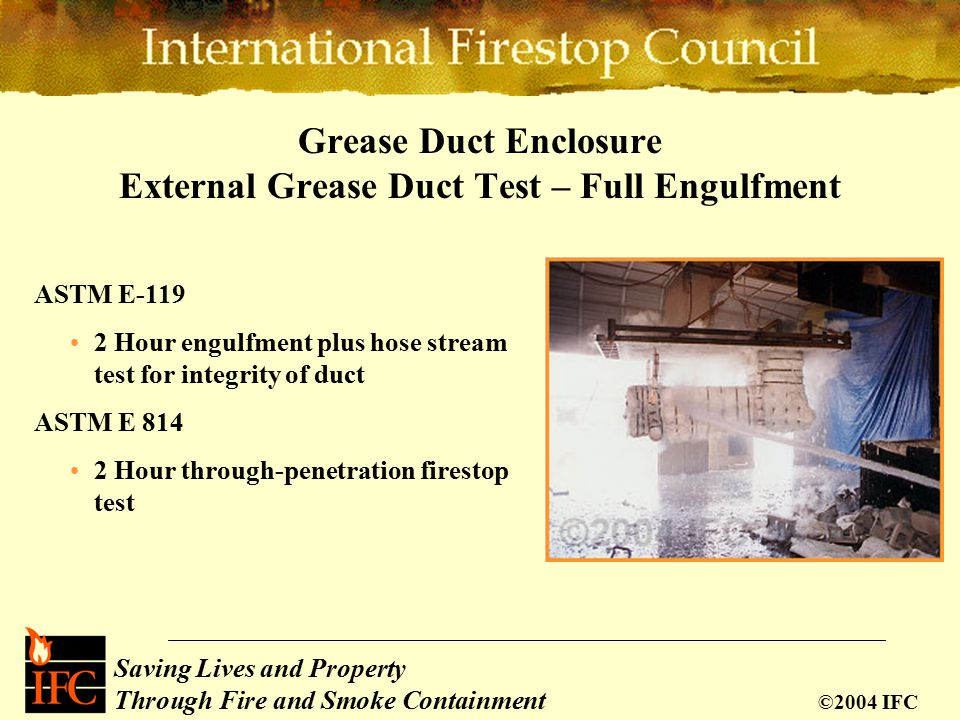 Saving Lives and Property Through Fire and Smoke Containment ©2004 IFC Grease Duct Enclosure External Grease Duct Test – Full Engulfment ASTM E-119 2 Hour engulfment plus hose stream test for integrity of duct ASTM E 814 2 Hour through-penetration firestop test